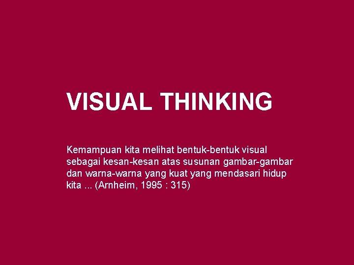 VISUAL THINKING Kemampuan kita melihat bentuk-bentuk visual sebagai kesan-kesan atas susunan gambar-gambar dan warna-warna
