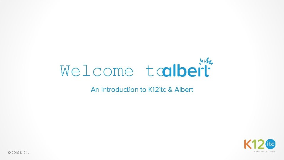 Welcome to An Introduction to K 12 itc & Albert © 2019 K 12