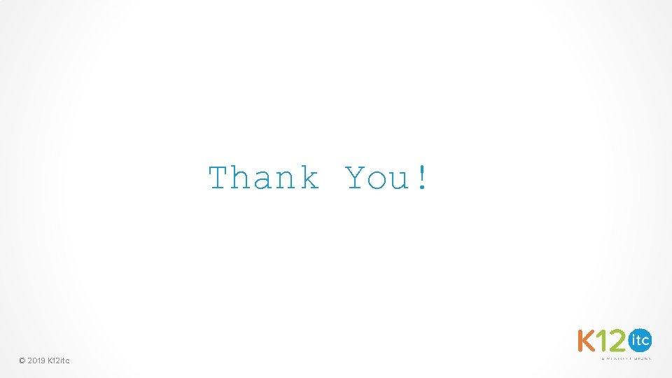 Thank You! © 2019 K 12 itc