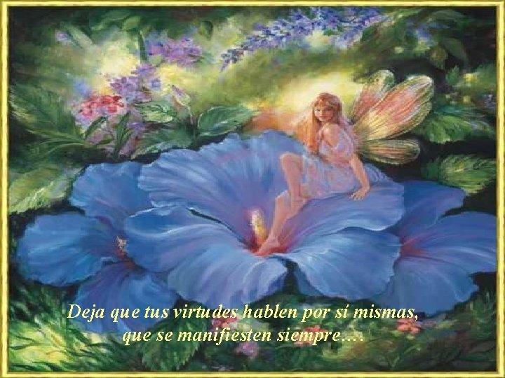 Deja que tus virtudes hablen por sí mismas, que se manifiesten siempre….