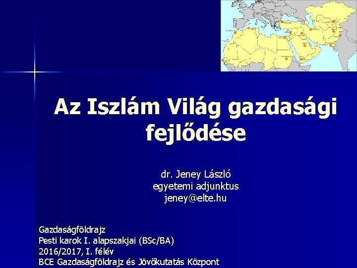 Az Iszlám Világ gazdasági fejlődése dr. Jeney László egyetemi adjunktus jeney@elte. hu Gazdaságföldrajz Pesti