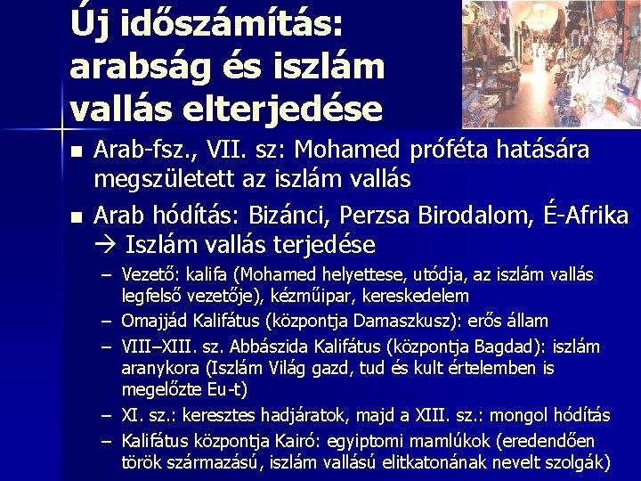 Új időszámítás: arabság és iszlám vallás elterjedése n n Arab-fsz. , VII. sz: Mohamed
