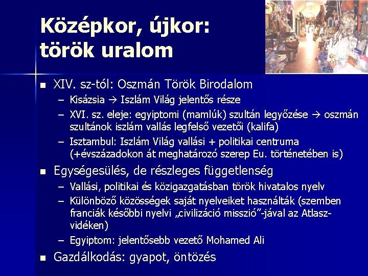 Középkor, újkor: török uralom n XIV. sz-tól: Oszmán Török Birodalom – Kisázsia Iszlám Világ