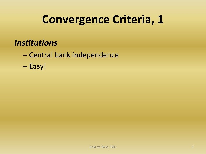 Convergence Criteria, 1 Institutions – Central bank independence – Easy! Andrew Rose, EMU 6