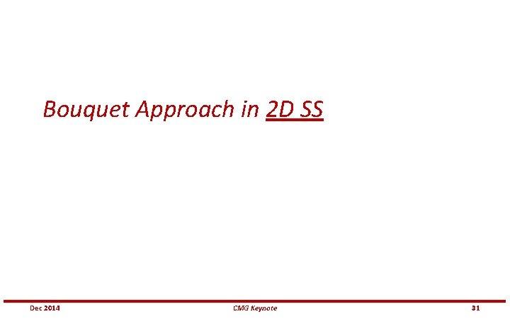 Bouquet Approach in 2 D SS Dec 2014 CMG Keynote 31