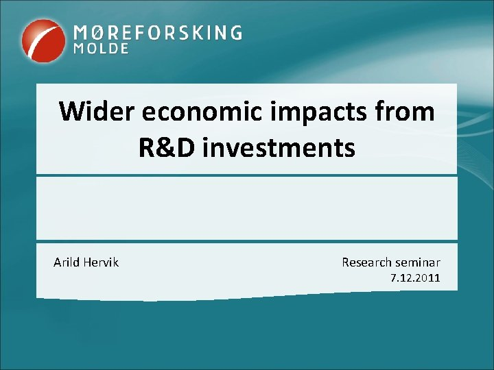 Wider economic impacts from R&D investments Arild Hervik Research seminar 7. 12. 2011