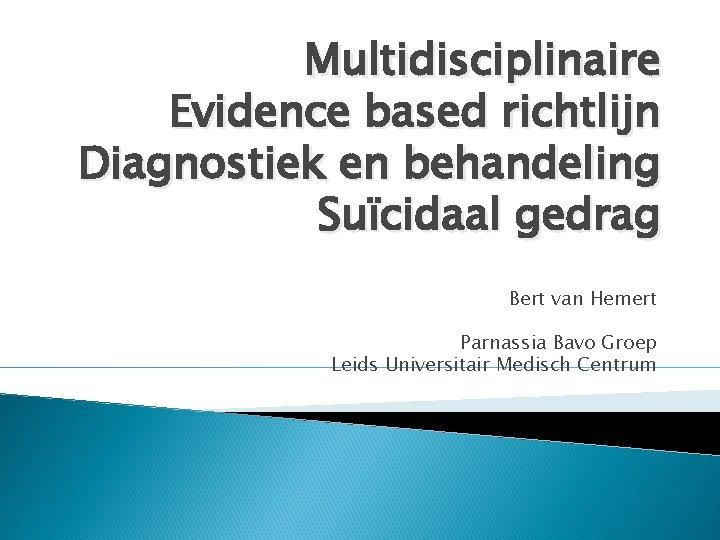 Multidisciplinaire Evidence based richtlijn Diagnostiek en behandeling Suïcidaal gedrag Bert van Hemert Parnassia Bavo