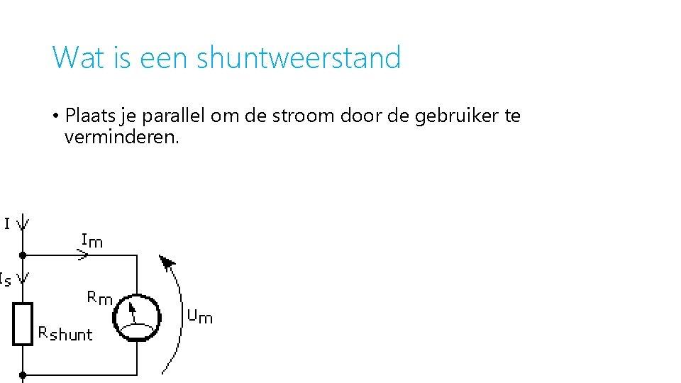 Wat is een shuntweerstand • Plaats je parallel om de stroom door de gebruiker