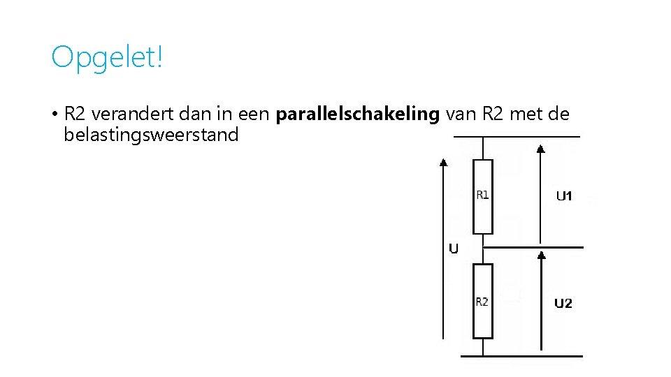 Opgelet! • R 2 verandert dan in een parallelschakeling van R 2 met de