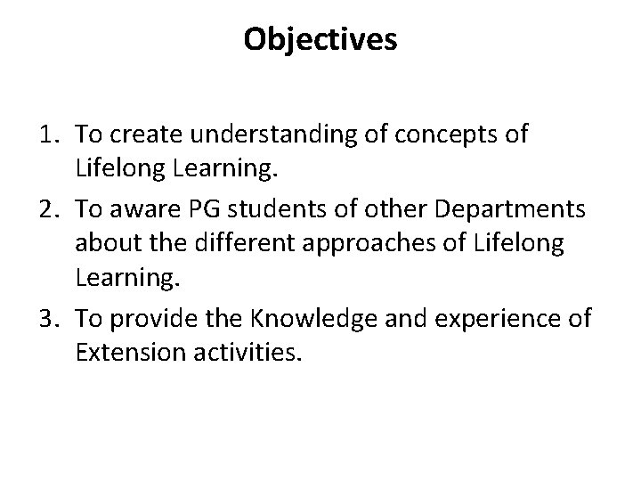 Objectives 1. To create understanding of concepts of Lifelong Learning. 2. To aware PG
