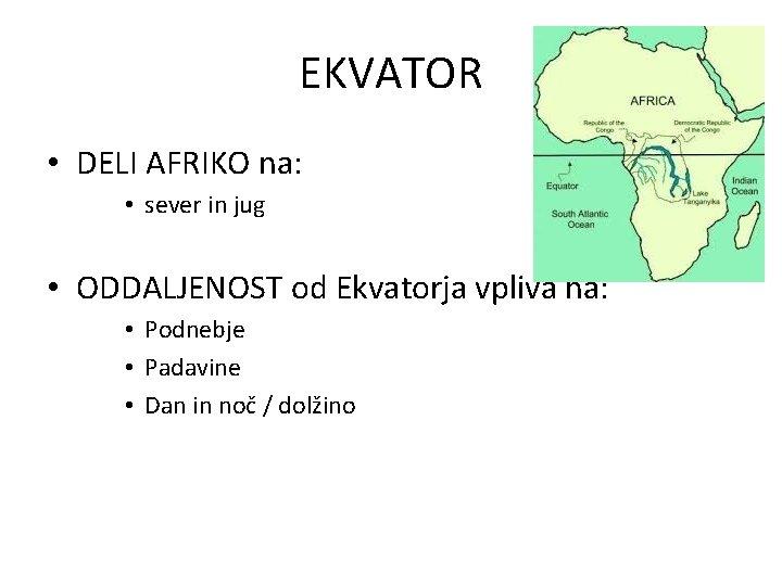 EKVATOR • DELI AFRIKO na: • sever in jug • ODDALJENOST od Ekvatorja vpliva