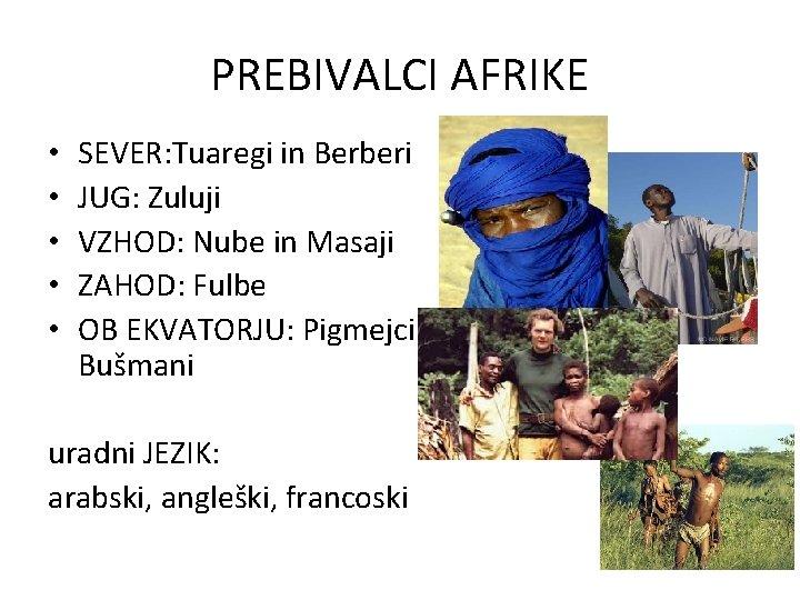 PREBIVALCI AFRIKE • • • SEVER: Tuaregi in Berberi JUG: Zuluji VZHOD: Nube in