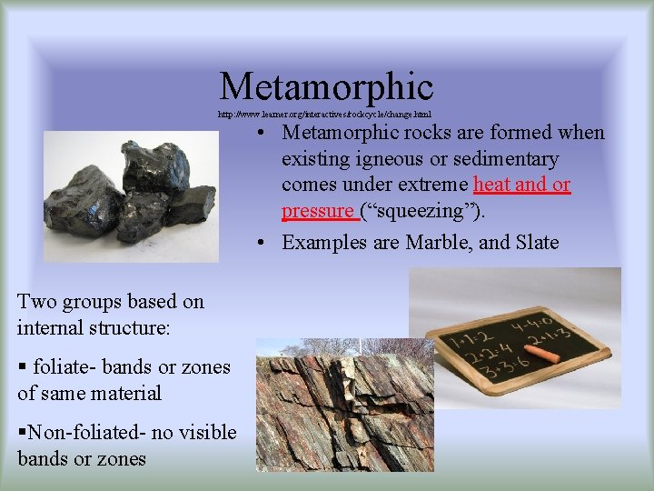 Metamorphic http: //www. learner. org/interactives/rockcycle/change. html • Metamorphic rocks are formed when existing igneous