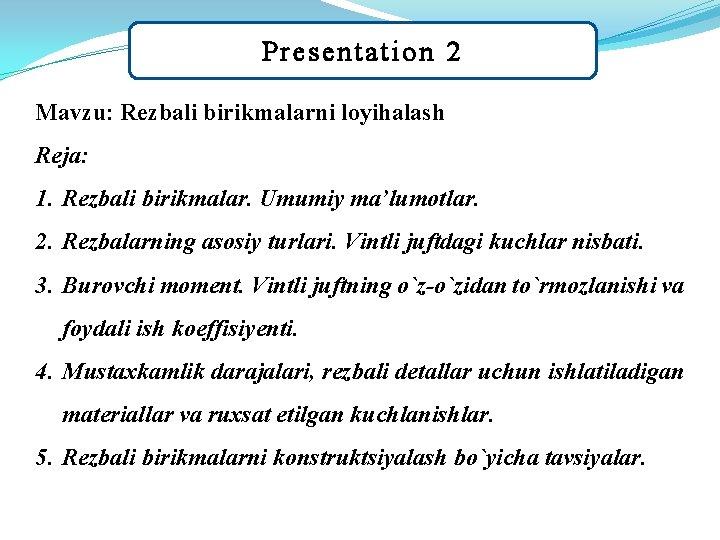 Presentation 2 Mavzu: Rezbali birikmalarni loyihalash Reja: 1. Rezbali birikmalar. Umumiy ma'lumotlar. 2. Rezbalarning