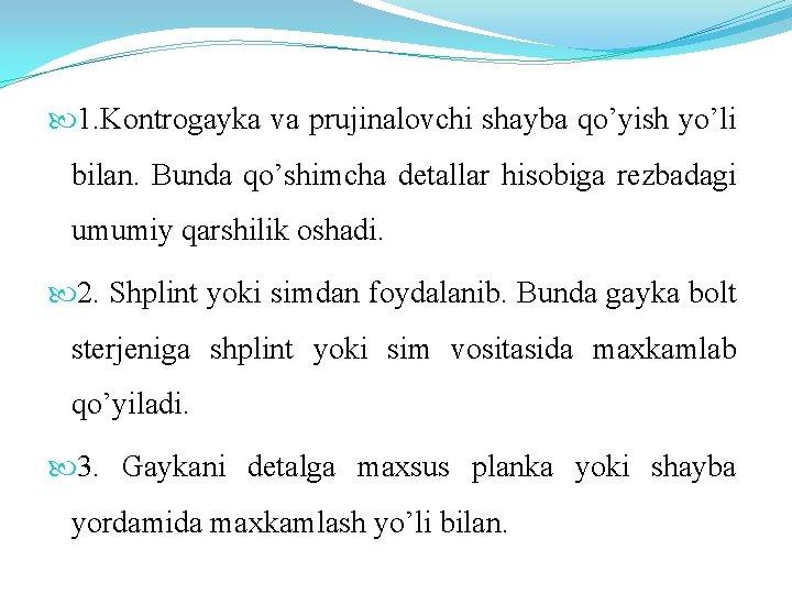 1. Kontrogayka va prujinalovchi shayba qo'yish yo'li bilan. Bunda qo'shimcha detallar hisobiga rezbadagi