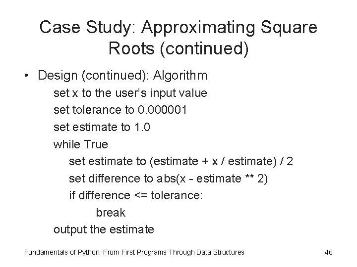 Case Study: Approximating Square Roots (continued) • Design (continued): Algorithm set x to the