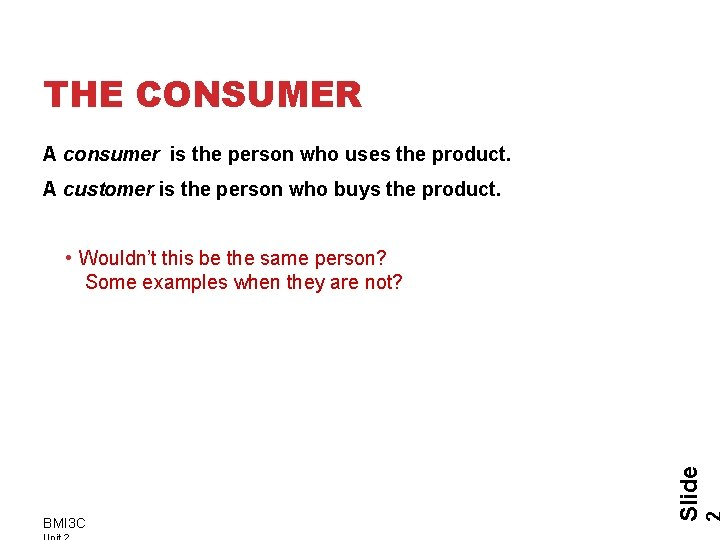THE CONSUMER A consumer is the person who uses the product. A customer is