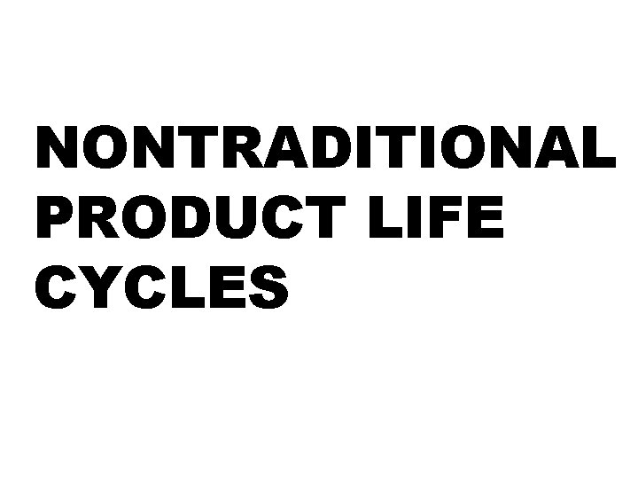 NONTRADITIONAL PRODUCT LIFE CYCLES