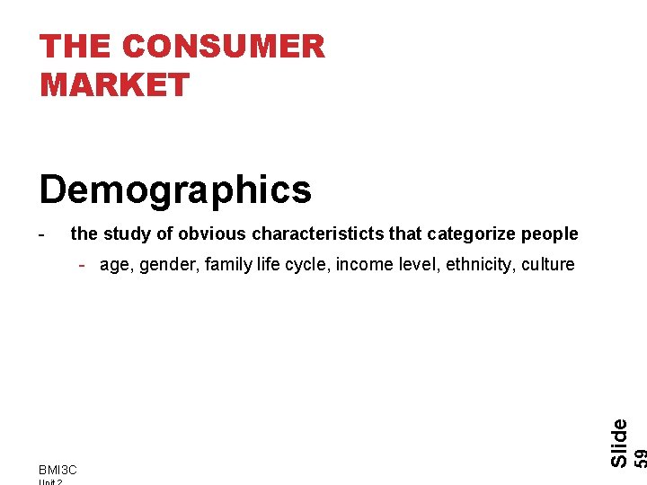 THE CONSUMER MARKET Demographics - the study of obvious characteristicts that categorize people BMI