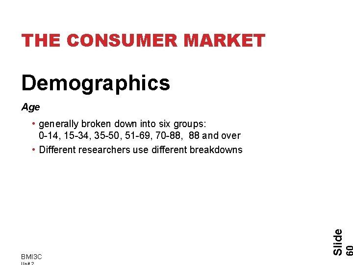 THE CONSUMER MARKET Demographics Age BMI 3 C Slide • generally broken down into