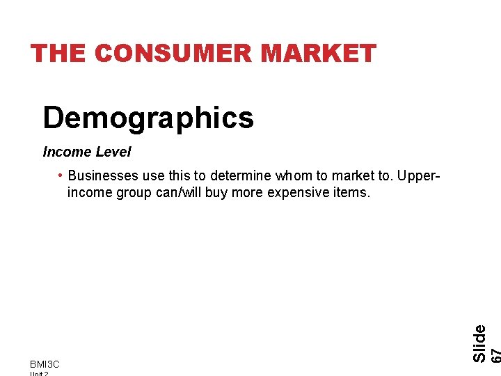 THE CONSUMER MARKET Demographics Income Level BMI 3 C Slide • Businesses use this
