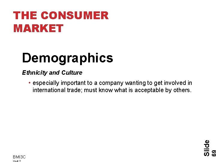 THE CONSUMER MARKET Demographics Ethnicity and Culture BMI 3 C Slide • especially important
