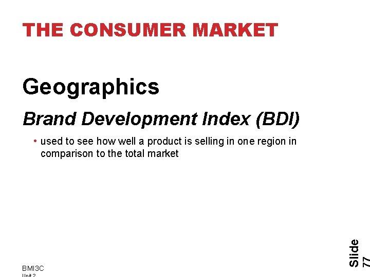 THE CONSUMER MARKET Geographics Brand Development Index (BDI) BMI 3 C Slide • used