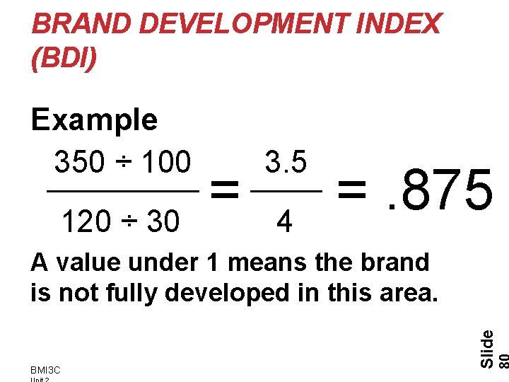 BRAND DEVELOPMENT INDEX (BDI) Example 350 ÷ 100 120 ÷ 30 3. 5 =