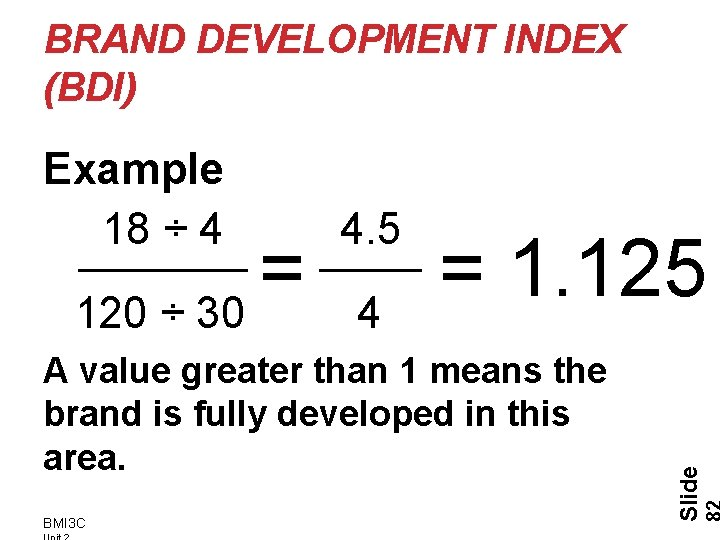 BRAND DEVELOPMENT INDEX (BDI) Example 18 ÷ 4 4. 5 A value greater than