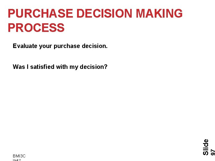 PURCHASE DECISION MAKING PROCESS Evaluate your purchase decision. BMI 3 C Slide Was I