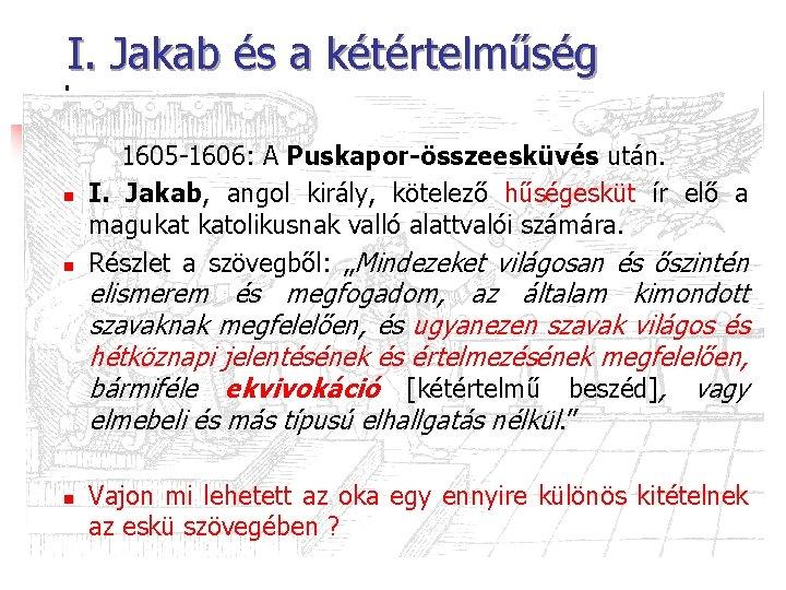 I. Jakab és a kétértelműség n n 1605 -1606: A Puskapor-összeesküvés után. I. Jakab,