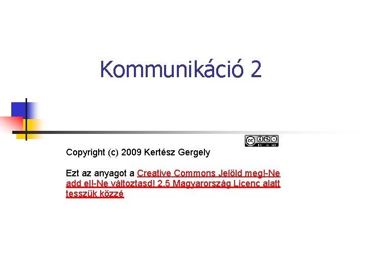 Kommunikáció 2 Copyright (c) 2009 Kertész Gergely Ezt az anyagot a Creative Commons Jelöld