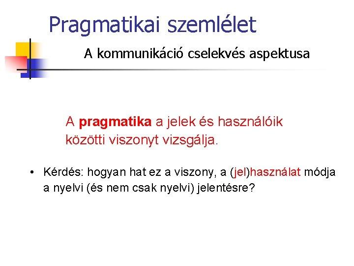Pragmatikai szemlélet A kommunikáció cselekvés aspektusa A pragmatika a jelek és használóik közötti viszonyt