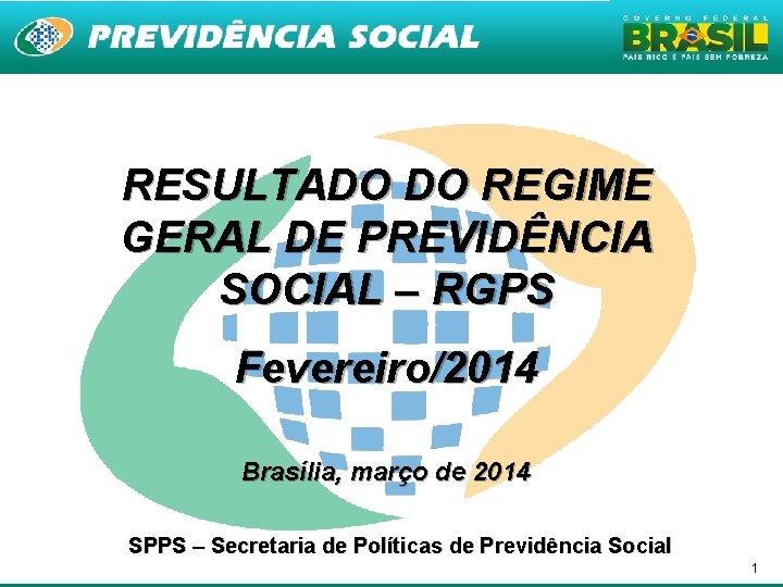 RESULTADO DO REGIME GERAL DE PREVIDÊNCIA SOCIAL – RGPS Fevereiro/2014 Brasília, março de 2014