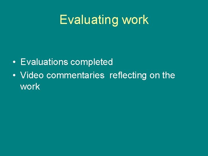Evaluating work • Evaluations completed • Video commentaries reflecting on the work