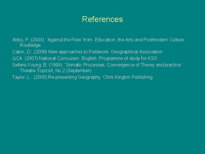References Abbs, P. (2003) 'Against the Flow' from Education, the Arts and Postmodern Culture