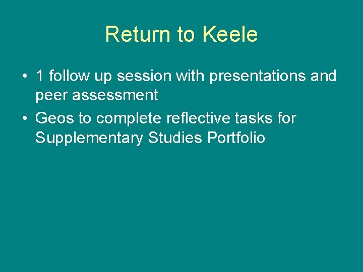 Return to Keele • 1 follow up session with presentations and peer assessment •