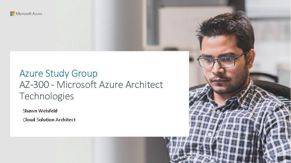 Azure Study Group AZ-300 - Microsoft Azure Architect Technologies Shawn Weisfeld Cloud Solution Architect
