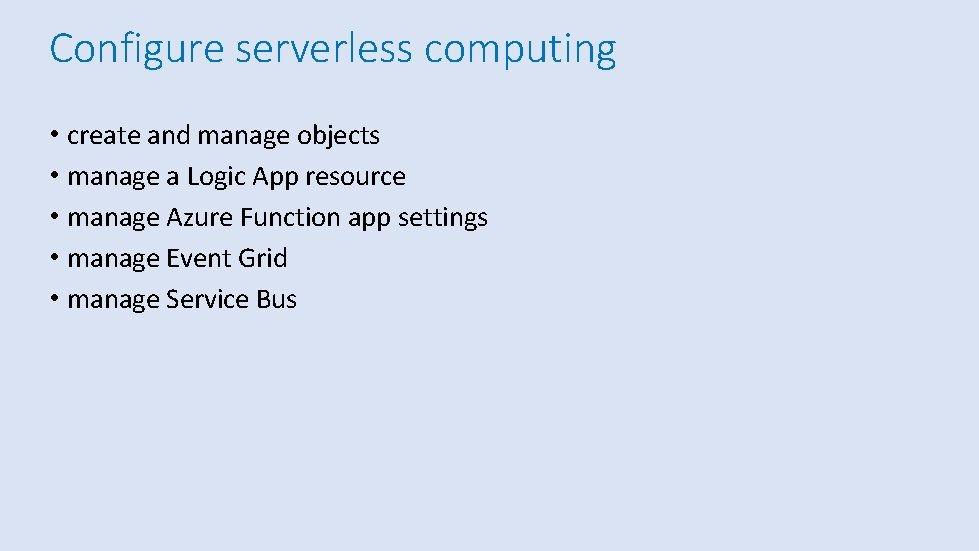 Configure serverless computing • create and manage objects • manage a Logic App resource
