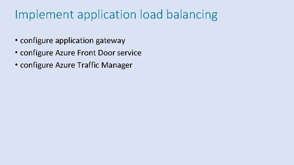 Implement application load balancing • configure application gateway • configure Azure Front Door service