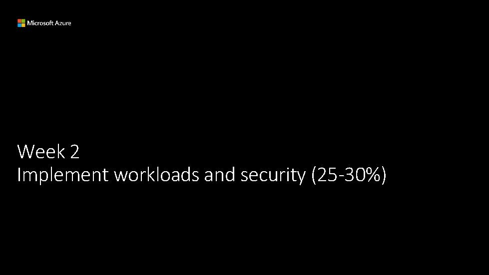 Week 2 Implement workloads and security (25 -30%)