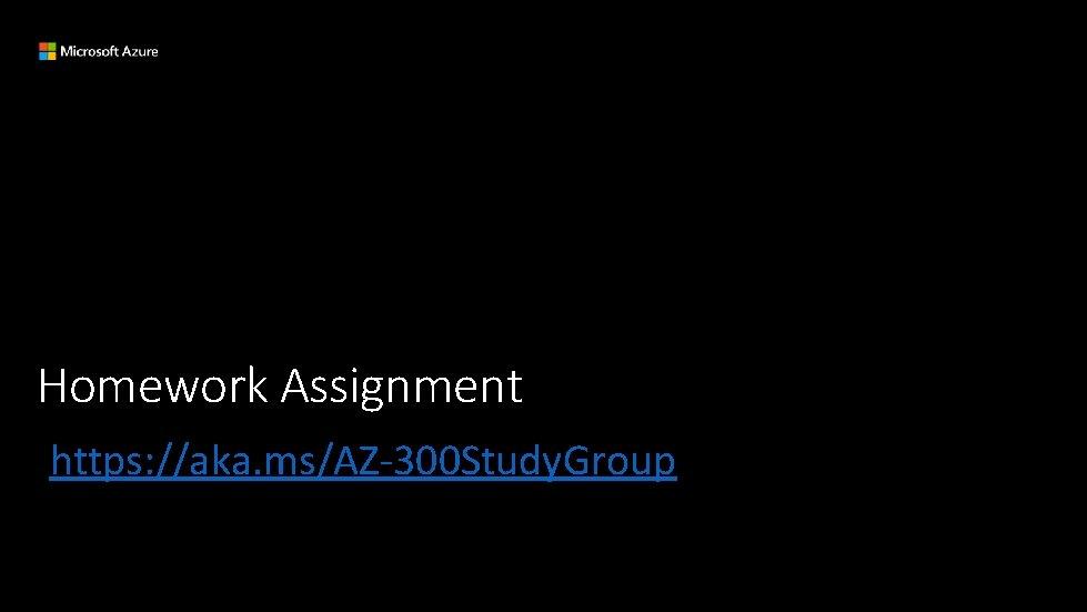 Homework Assignment https: //aka. ms/AZ-300 Study. Group