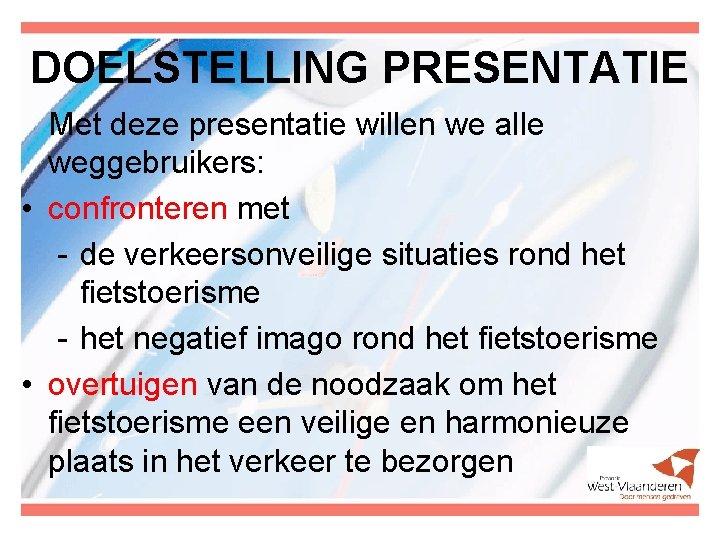 DOELSTELLING PRESENTATIE Met deze presentatie willen we alle weggebruikers: • confronteren met - de