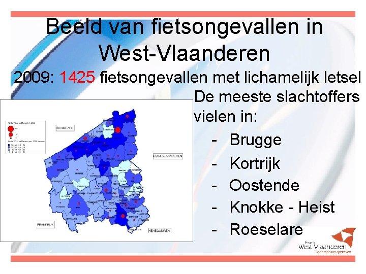 Beeld van fietsongevallen in West-Vlaanderen 2009: 1425 fietsongevallen met lichamelijk letsel De meeste slachtoffers