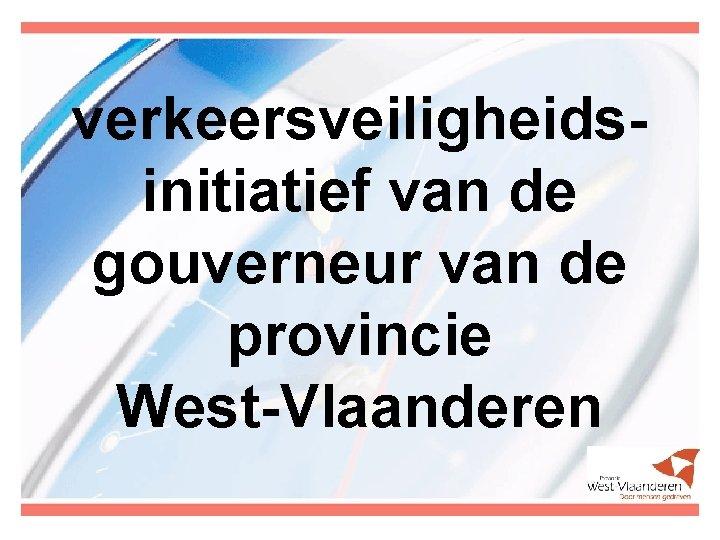 verkeersveiligheidsinitiatief van de gouverneur van de provincie West-Vlaanderen