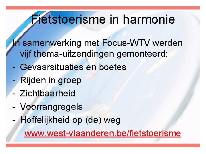 Fietstoerisme in harmonie In samenwerking met Focus-WTV werden vijf thema-uitzendingen gemonteerd: - Gevaarsituaties en