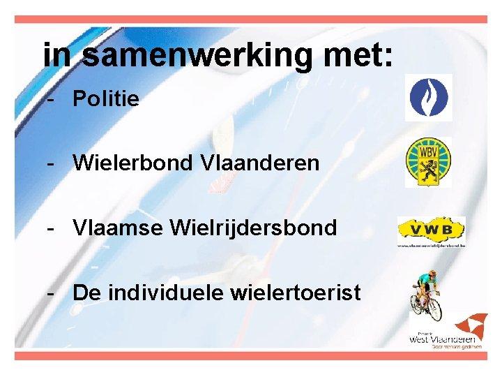 in samenwerking met: - Politie - Wielerbond Vlaanderen - Vlaamse Wielrijdersbond - De individuele