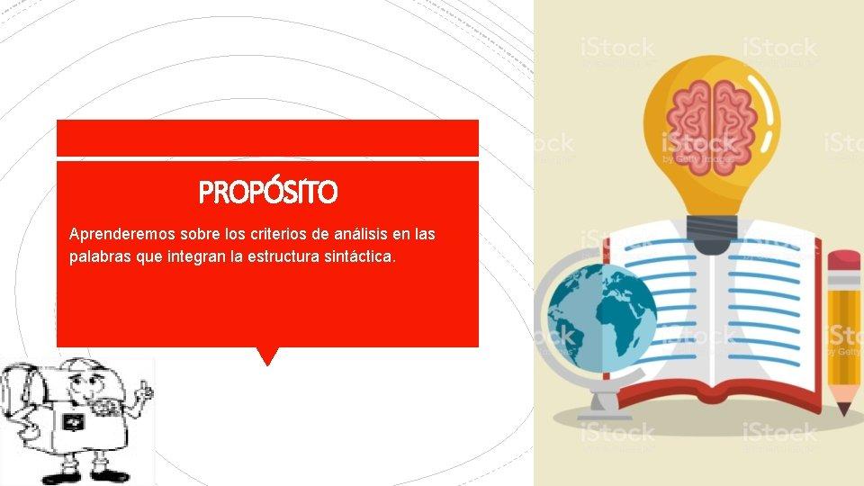 PROPÓSITO Aprenderemos sobre los criterios de análisis en las palabras que integran la estructura