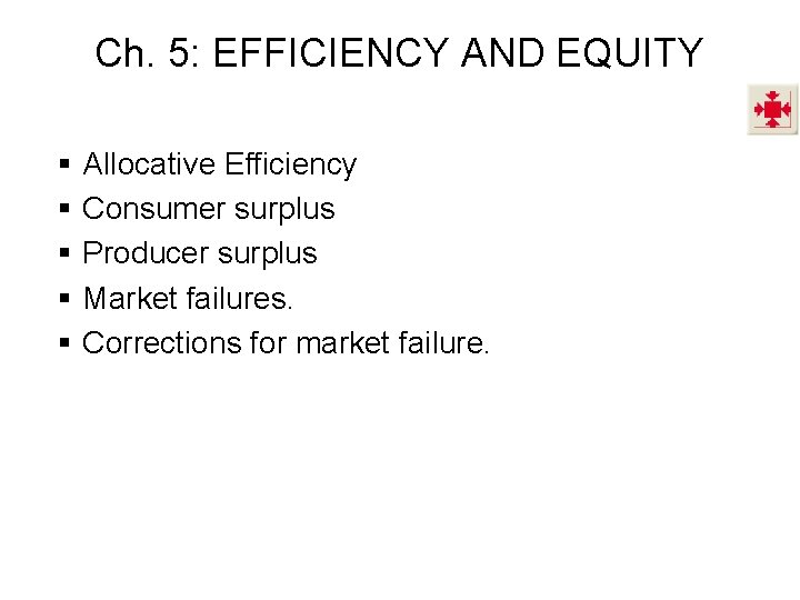 Ch. 5: EFFICIENCY AND EQUITY § § § Allocative Efficiency Consumer surplus Producer surplus