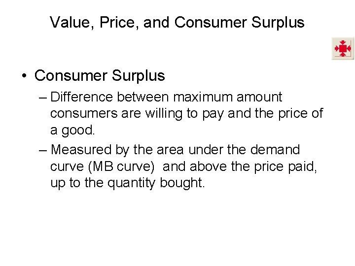 Value, Price, and Consumer Surplus • Consumer Surplus – Difference between maximum amount consumers